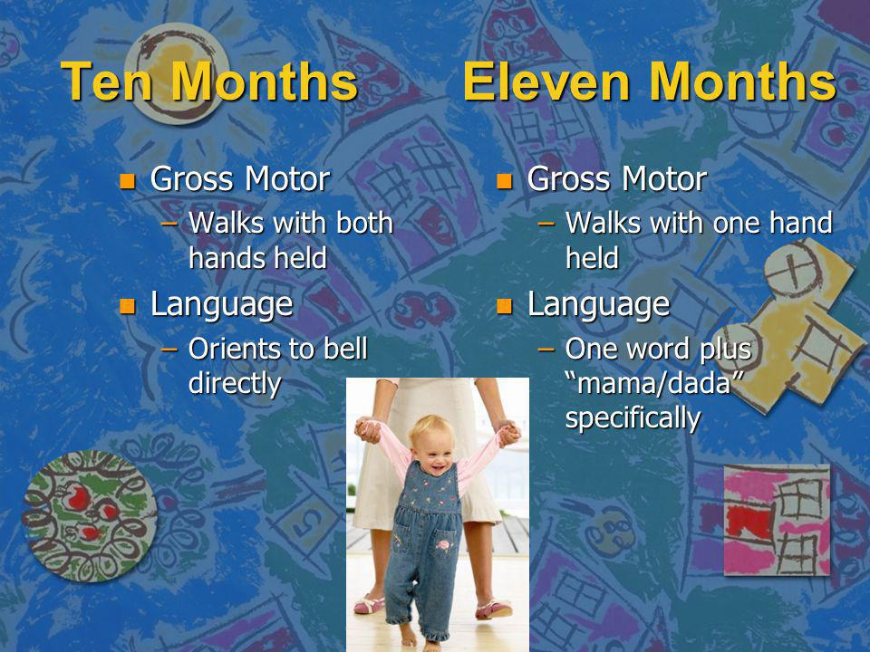 Ten Months Eleven Months n Gross Motor –Walks with both hands held n Language –Orients to bell directly n Gross Motor –Walks with one hand held n Language –One word plus mama/dada specifically
