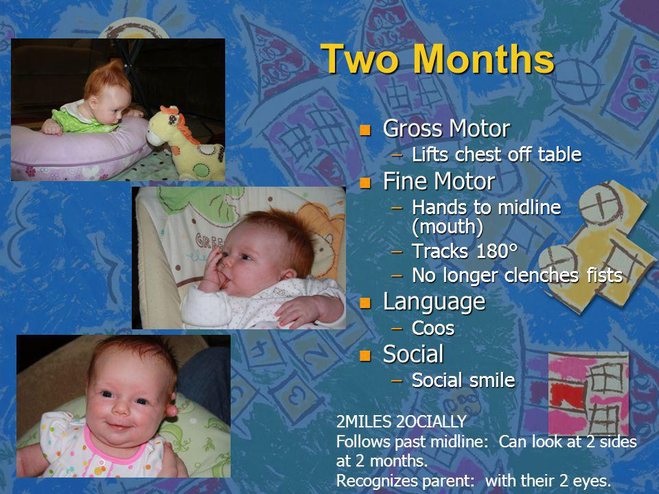 Two Months n Gross Motor –Lifts chest off table n Fine Motor –Hands to midline (mouth) –Tracks 180° –No longer clenches fists n Language –Coos n Social –Social smile 2MILES 2OCIALLY Follows past midline: Can look at 2 sides at 2 months.