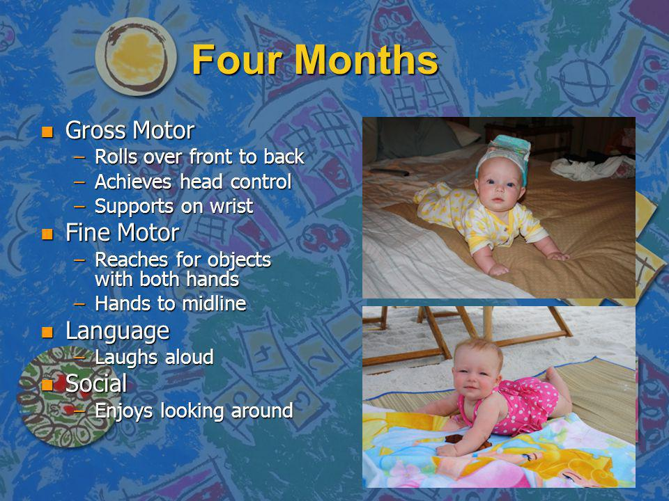 Four Months n Gross Motor –Rolls over front to back –Achieves head control –Supports on wrist n Fine Motor –Reaches for objects with both hands –Hands to midline n Language –Laughs aloud n Social –Enjoys looking around