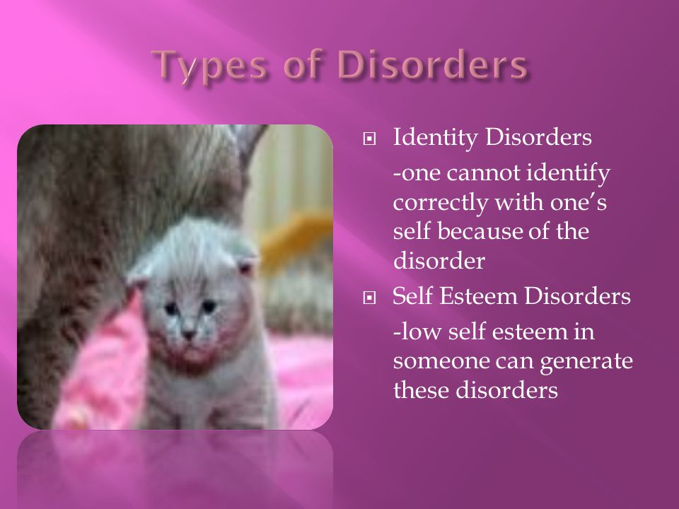 Identity Disorders -one cannot identify correctly with ones self because of the disorder Self Esteem Disorders -low self esteem in someone can generat