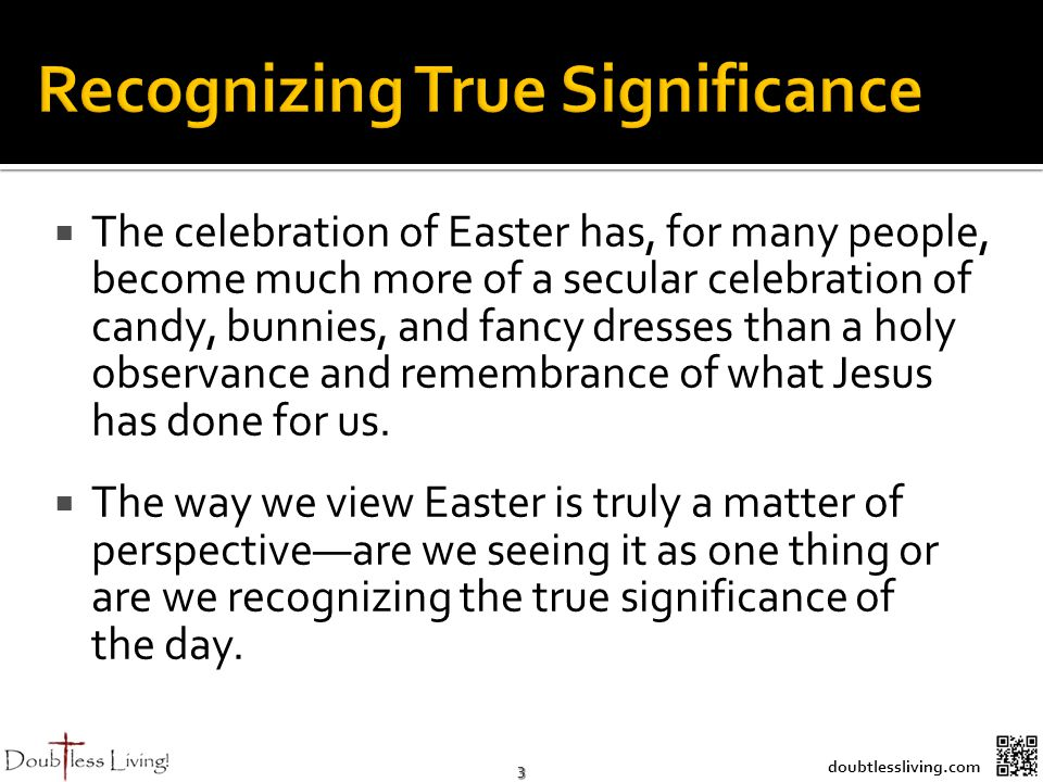 3 doubtlessliving.com The celebration of Easter has, for many people, become much more of a secular celebration of candy, bunnies, and fancy dresses than a holy observance and remembrance of what Jesus has done for us.