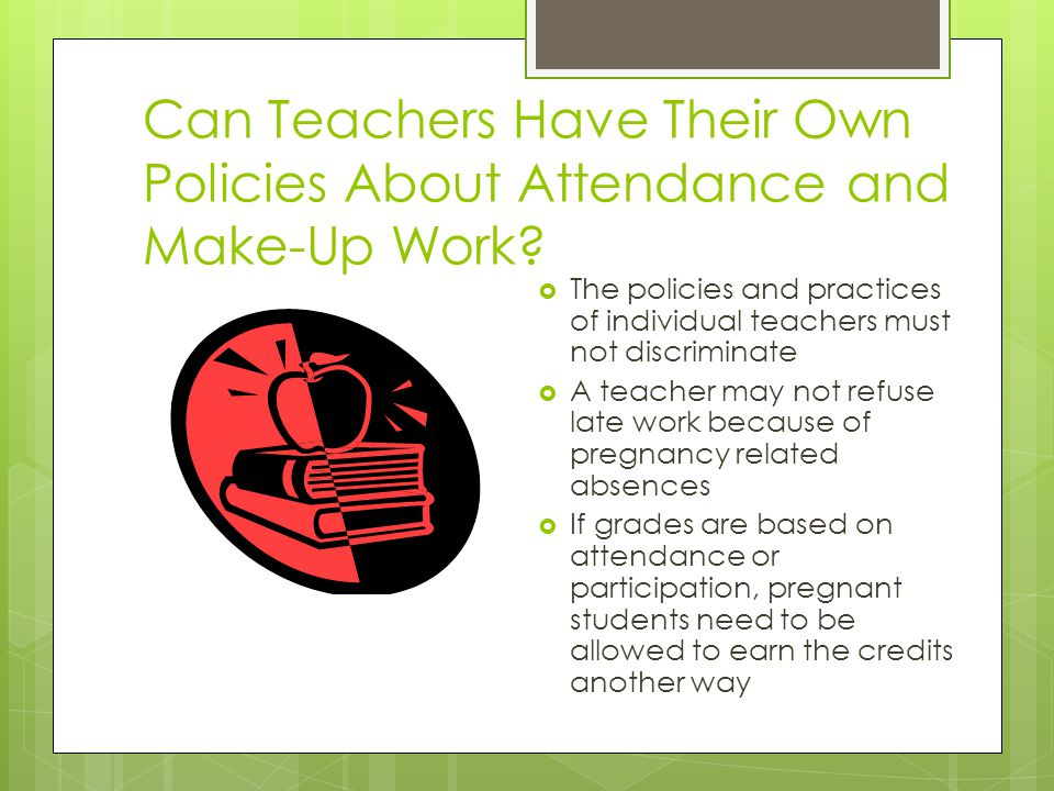 Can Teachers Have Their Own Policies About Attendance and Make-Up Work? The policies and practices of individual teachers must not discriminate A teac