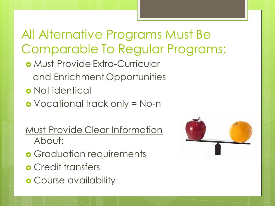 All Alternative Programs Must Be Comparable To Regular Programs: Must Provide Extra-Curricular and Enrichment Opportunities Not identical Vocational t