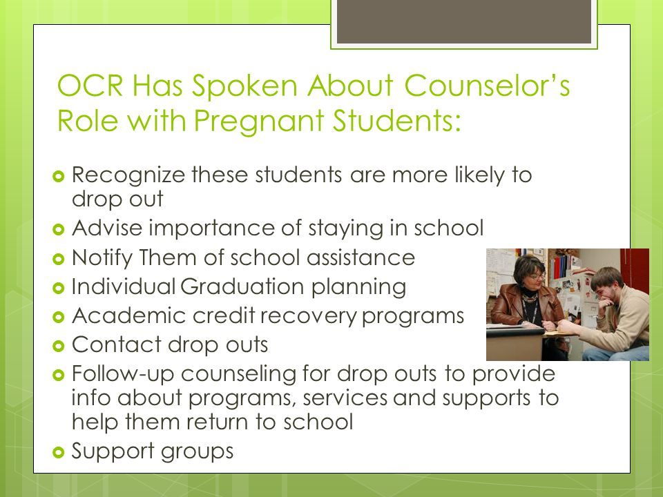 OCR Has Spoken About Counselors Role with Pregnant Students: Recognize these students are more likely to drop out Advise importance of staying in scho