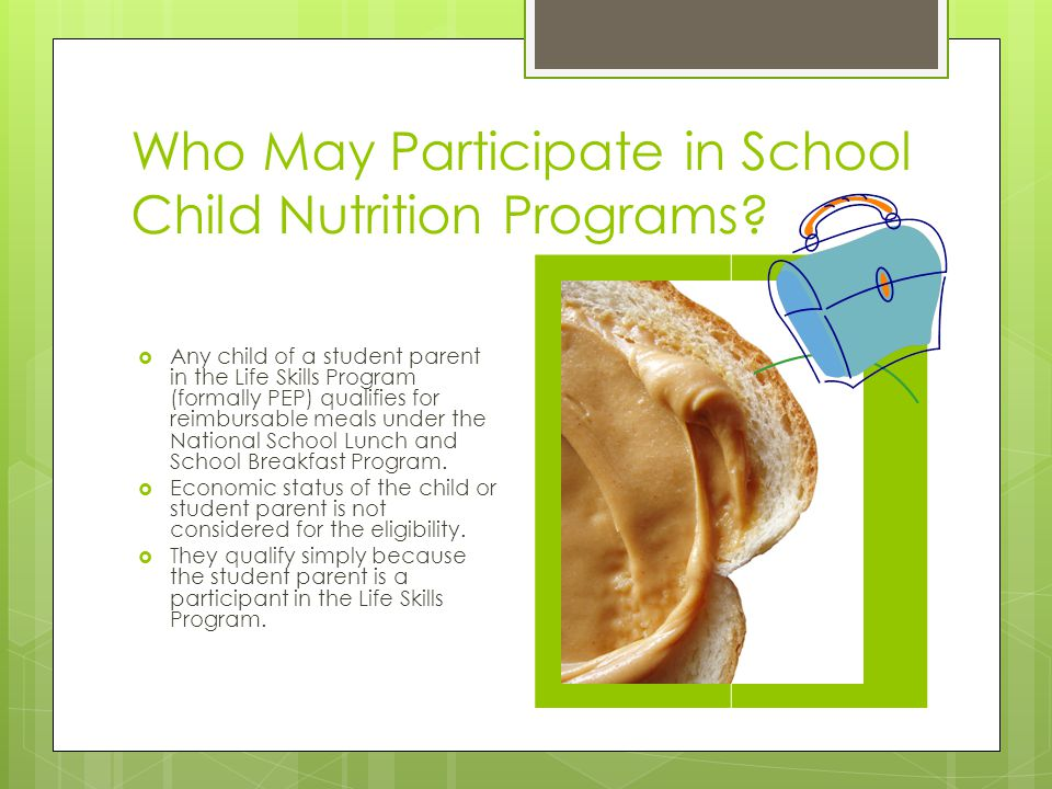 Who May Participate in School Child Nutrition Programs? Any child of a student parent in the Life Skills Program (formally PEP) qualifies for reimburs