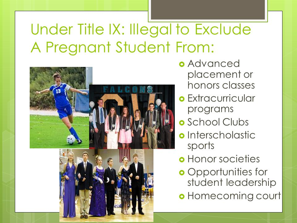 Under Title IX: Illegal to Exclude A Pregnant Student From: Advanced placement or honors classes Extracurricular programs School Clubs Interscholastic