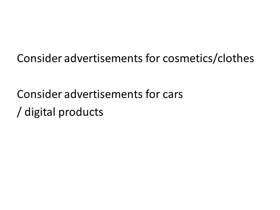 Consider advertisements for cosmetics/clothes Consider advertisements for cars / digital products