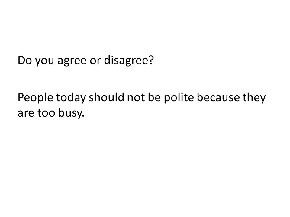 Do you agree or disagree? People today should not be polite because they are too busy.