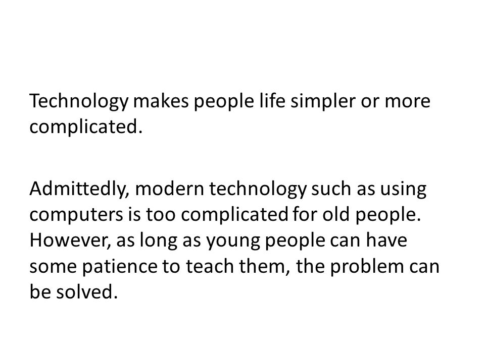 Technology makes people life simpler or more complicated.