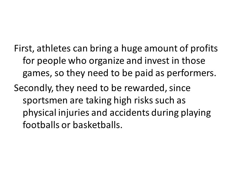 First, athletes can bring a huge amount of profits for people who organize and invest in those games, so they need to be paid as performers. Secondly,
