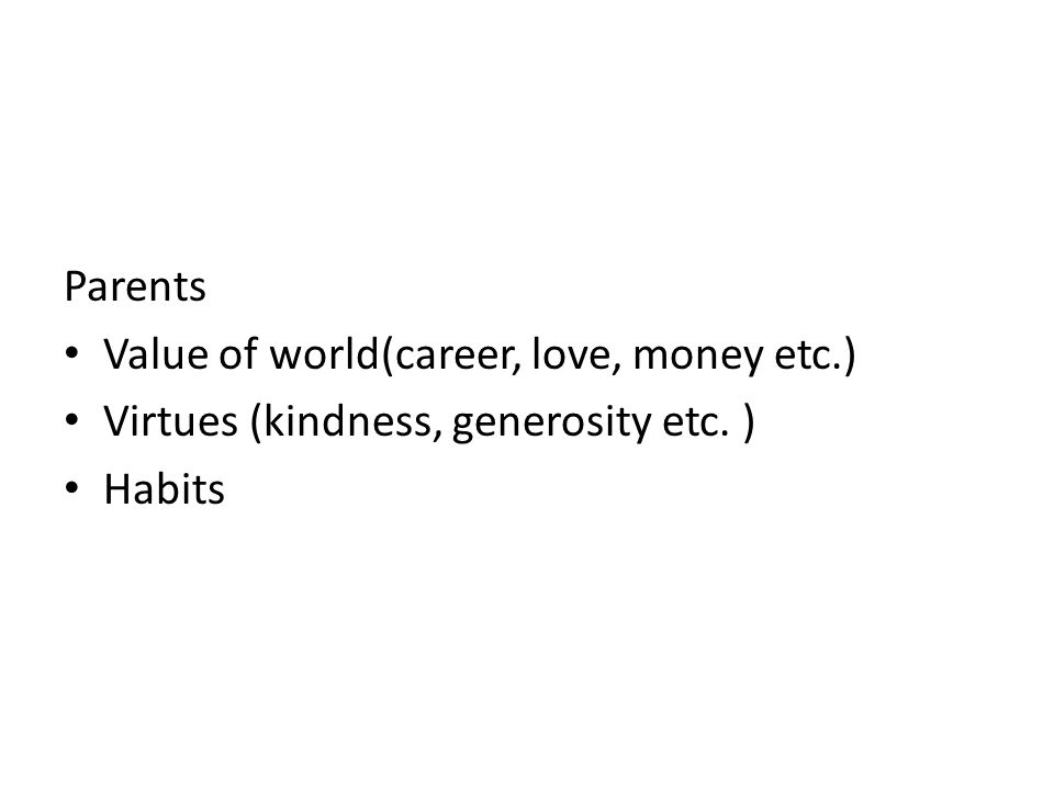 Parents Value of world(career, love, money etc.) Virtues (kindness, generosity etc. ) Habits