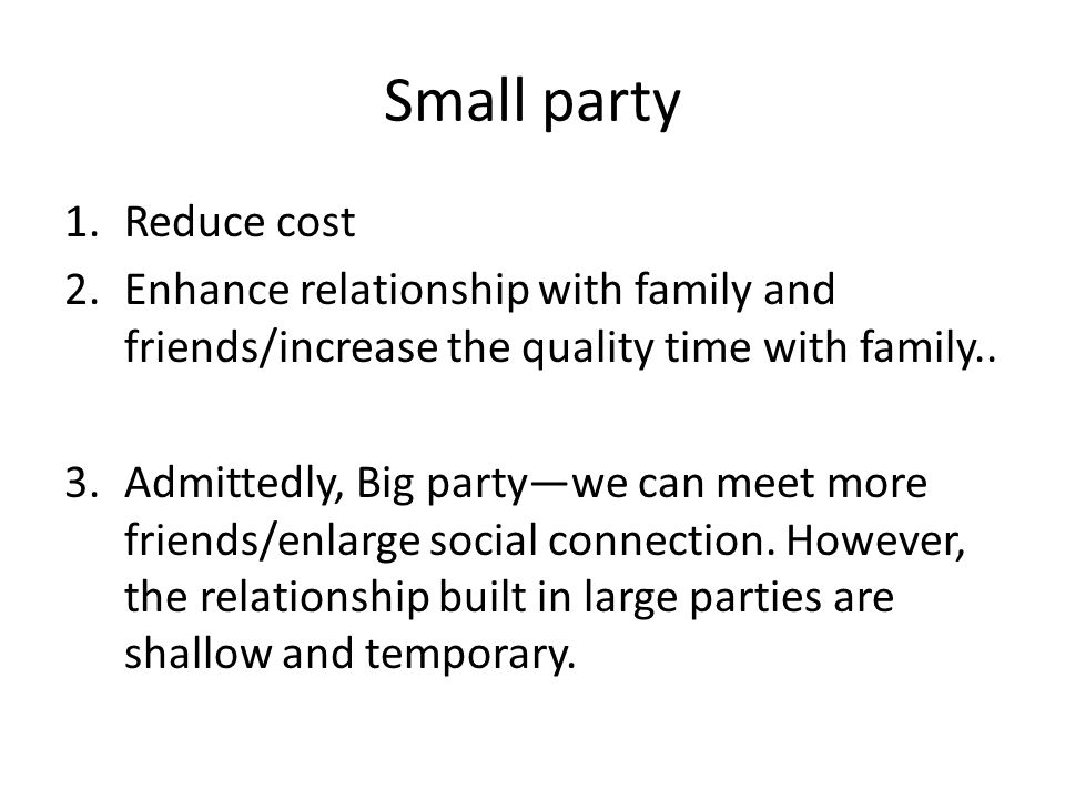 Small party 1.Reduce cost 2.Enhance relationship with family and friends/increase the quality time with family..