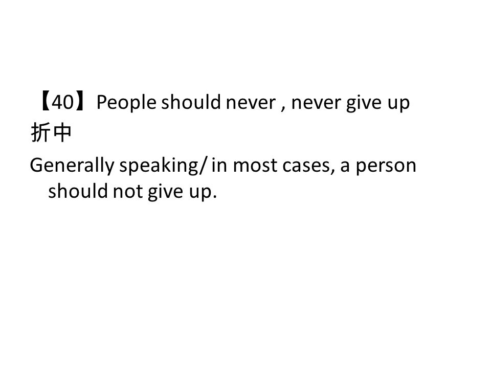 40 People should never, never give up Generally speaking/ in most cases, a person should not give up.