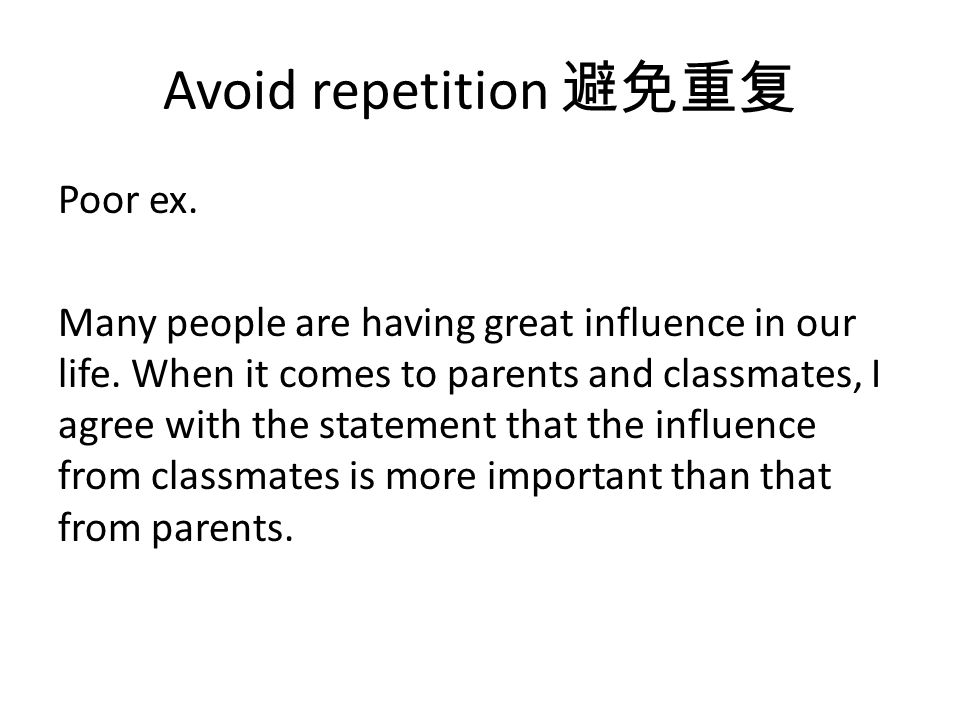 Avoid repetition Poor ex. Many people are having great influence in our life.