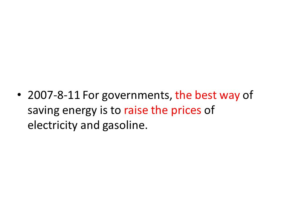 2007-8-11 For governments, the best way of saving energy is to raise the prices of electricity and gasoline.