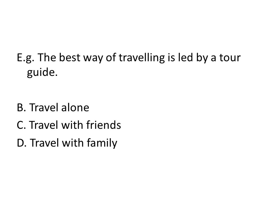 E.g. The best way of travelling is led by a tour guide.