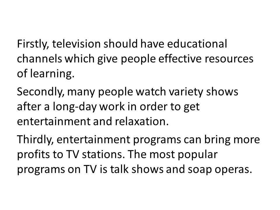 Firstly, television should have educational channels which give people effective resources of learning.