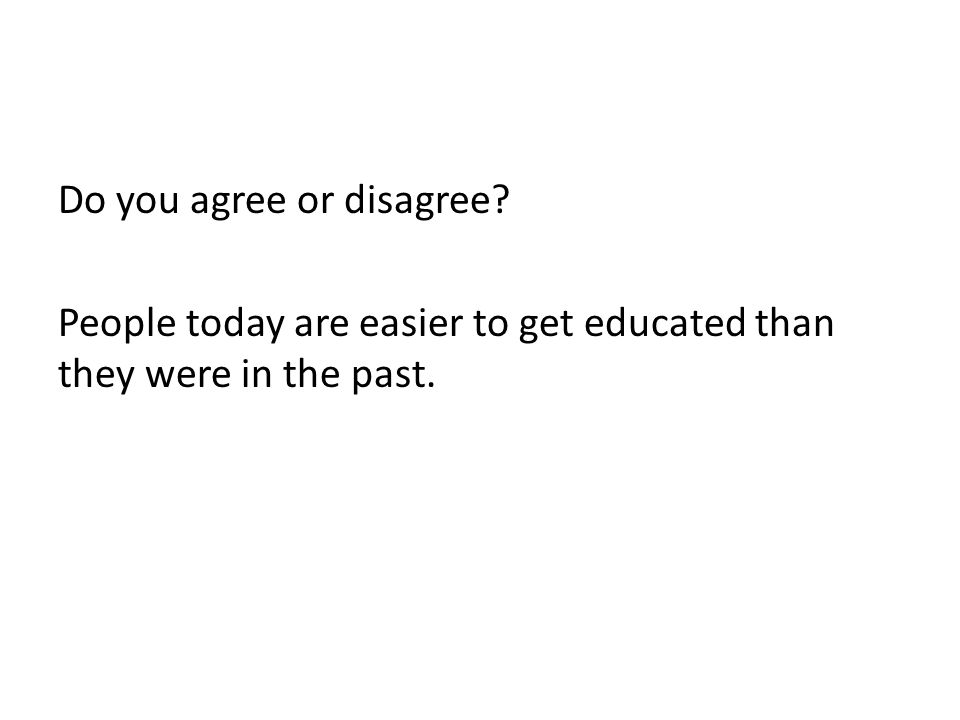 Do you agree or disagree People today are easier to get educated than they were in the past.