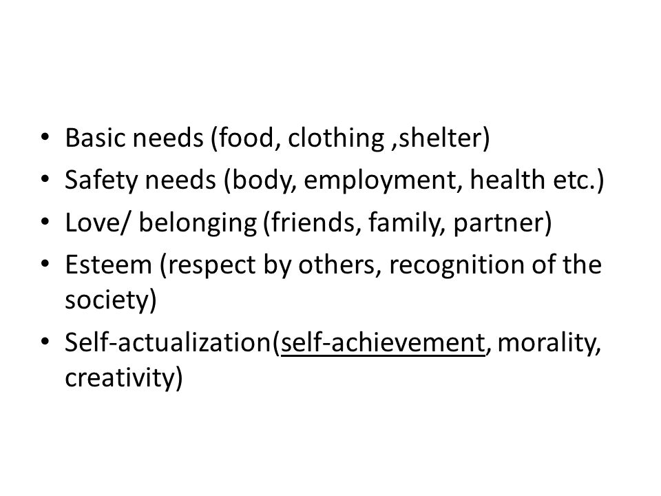 Basic needs (food, clothing,shelter) Safety needs (body, employment, health etc.) Love/ belonging (friends, family, partner) Esteem (respect by others, recognition of the society) Self-actualization(self-achievement, morality, creativity)
