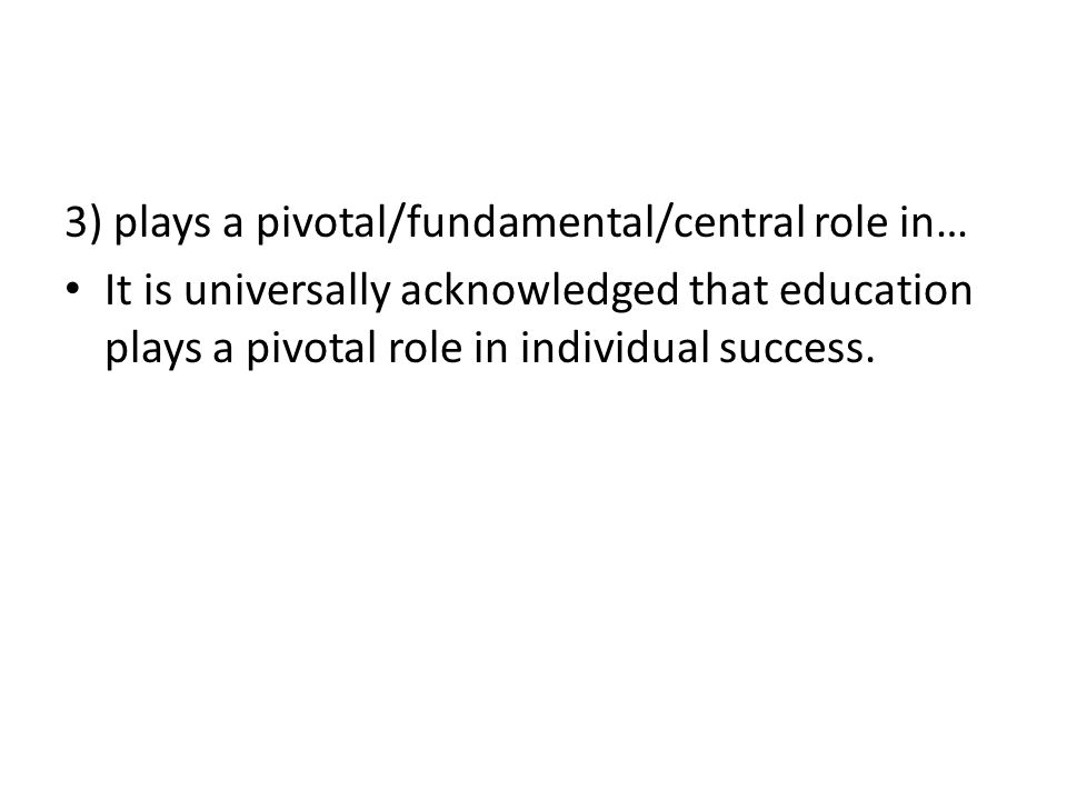 3) plays a pivotal/fundamental/central role in… It is universally acknowledged that education plays a pivotal role in individual success.
