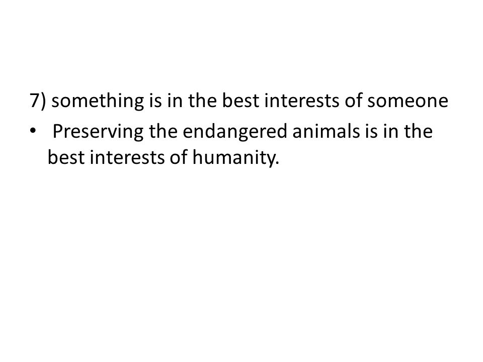 7) something is in the best interests of someone Preserving the endangered animals is in the best interests of humanity.
