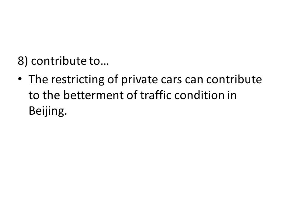 8) contribute to… The restricting of private cars can contribute to the betterment of traffic condition in Beijing.