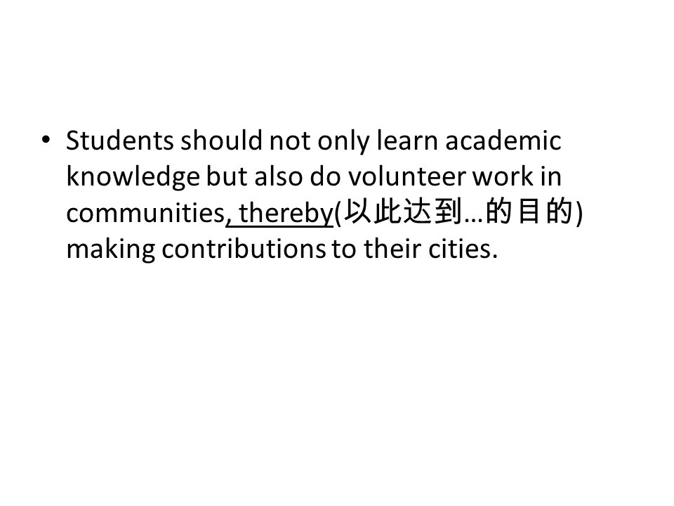 Students should not only learn academic knowledge but also do volunteer work in communities, thereby( … ) making contributions to their cities.
