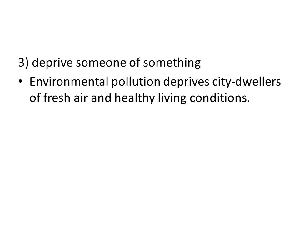 3) deprive someone of something Environmental pollution deprives city-dwellers of fresh air and healthy living conditions.
