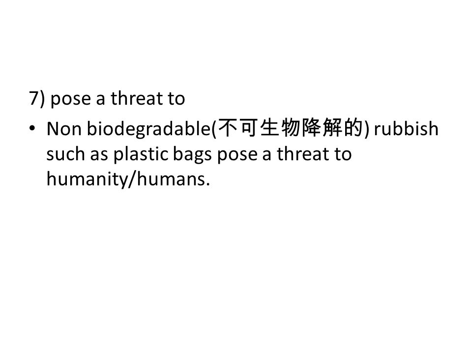 7) pose a threat to Non biodegradable( ) rubbish such as plastic bags pose a threat to humanity/humans.