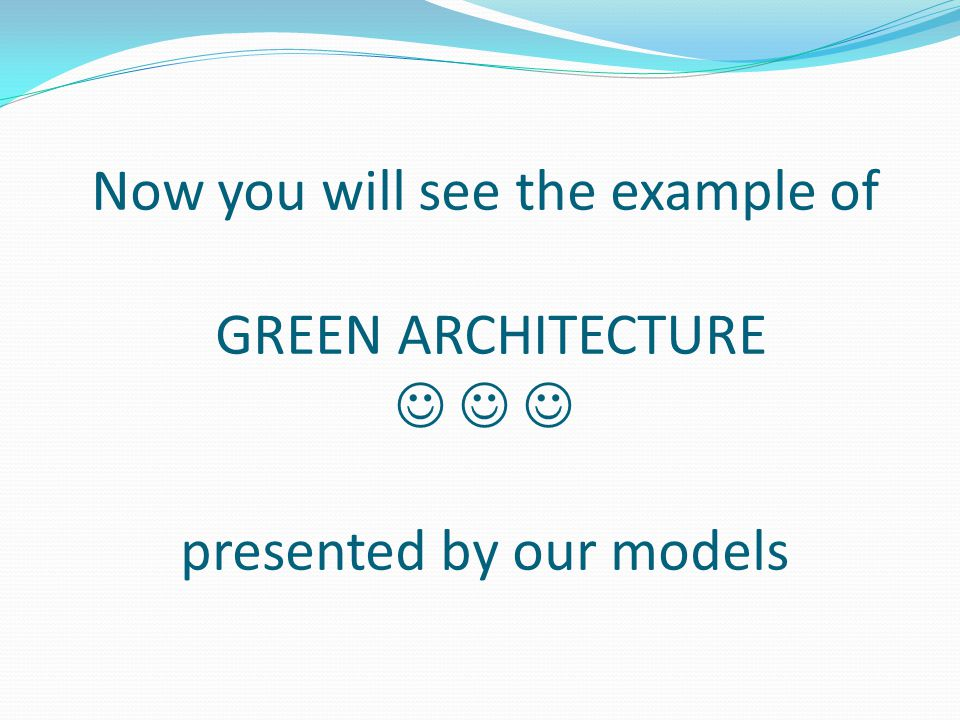 Now you will see the example of GREEN ARCHITECTURE presented by our models