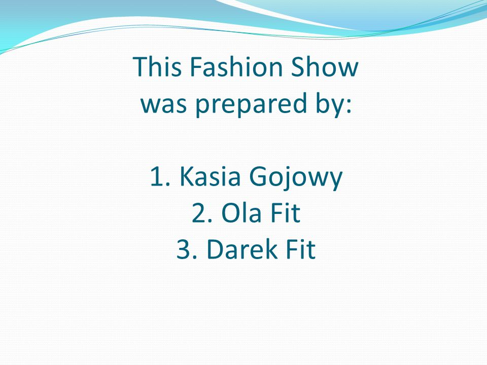 This Fashion Show was prepared by: 1. Kasia Gojowy 2. Ola Fit 3. Darek Fit