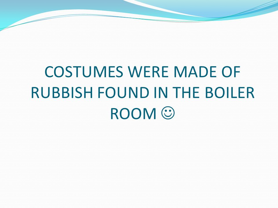 COSTUMES WERE MADE OF RUBBISH FOUND IN THE BOILER ROOM