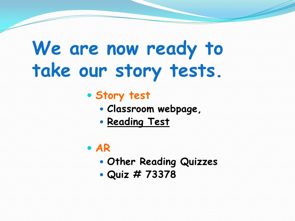 We are now ready to take our story tests. Story test Classroom webpage, Reading Test AR Other Reading Quizzes Quiz # 73378