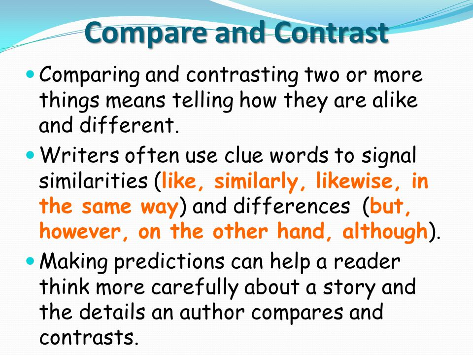 Compare and Contrast Comparing and contrasting two or more things means telling how they are alike and different. Writers often use clue words to sign