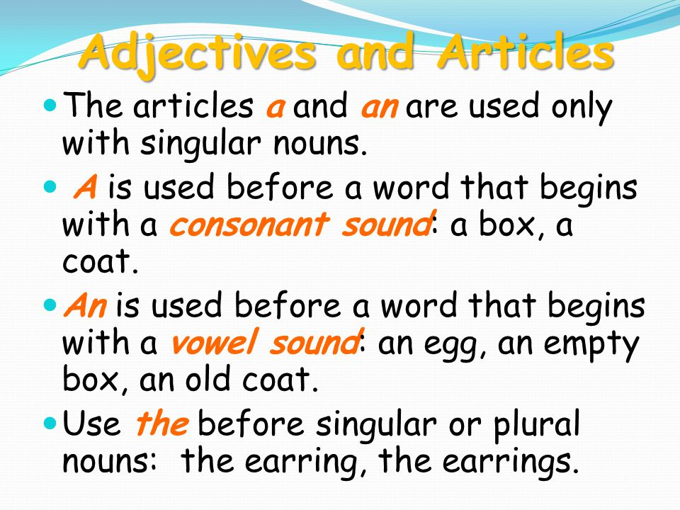 Adjectives and Articles The articles a and an are used only with singular nouns. A is used before a word that begins with a consonant sound: a box, a