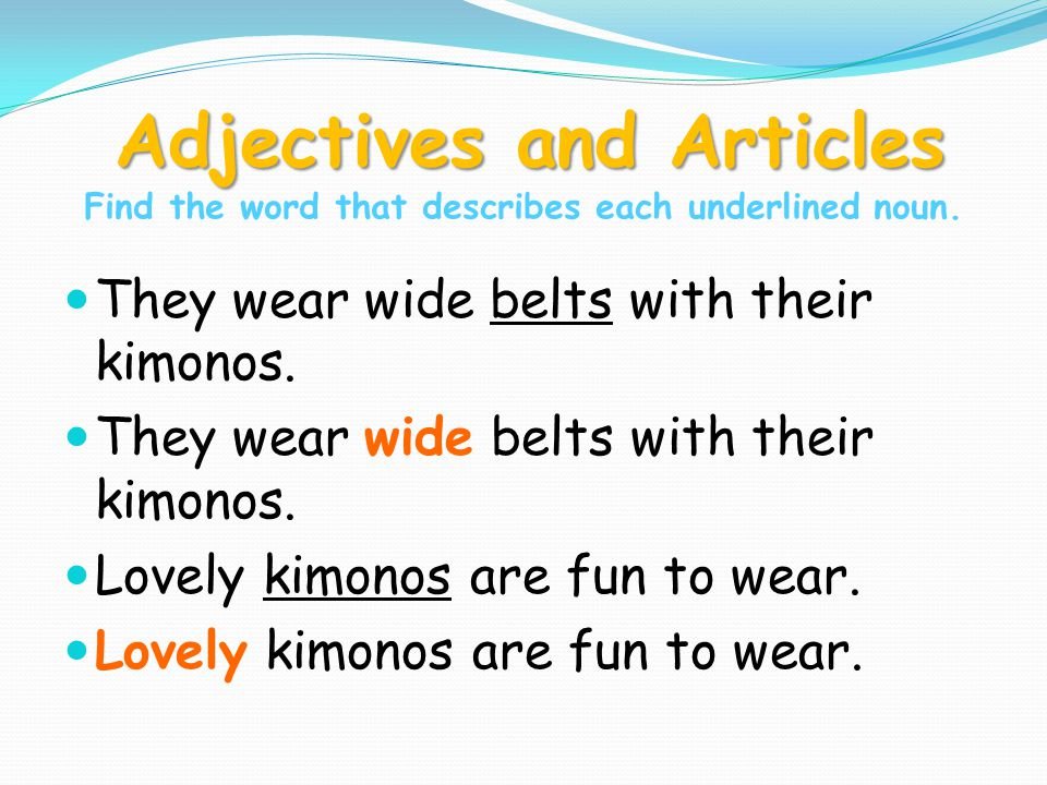 Adjectives and Articles Adjectives and Articles Find the word that describes each underlined noun. They wear wide belts with their kimonos. Lovely kim