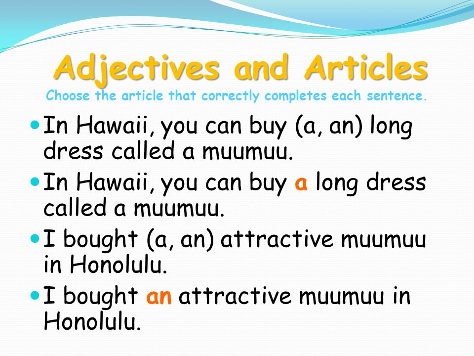 Adjectives and Articles Adjectives and Articles Choose the article that correctly completes each sentence. In Hawaii, you can buy (a, an) long dress c