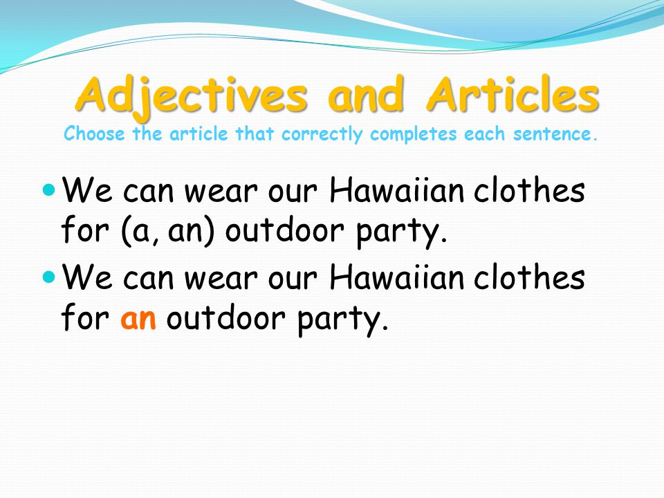 Adjectives and Articles Adjectives and Articles Choose the article that correctly completes each sentence. We can wear our Hawaiian clothes for (a, an