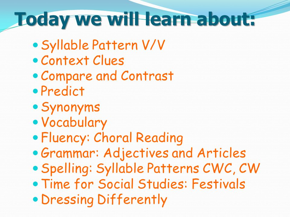 Today we will learn about: Syllable Pattern V/V Context Clues Compare and Contrast Predict Synonyms Vocabulary Fluency: Choral Reading Grammar: Adject