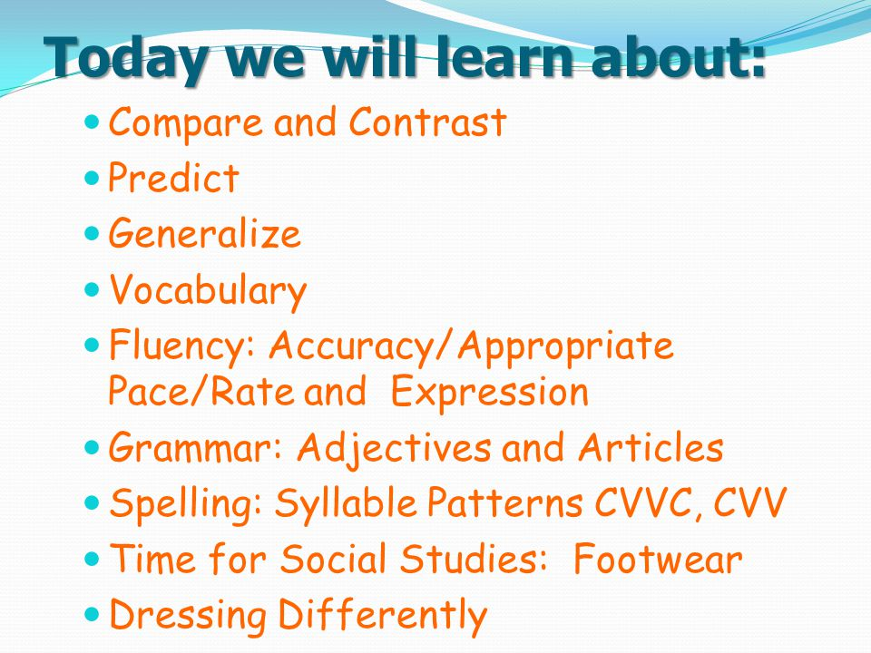 Today we will learn about: Compare and Contrast Predict Generalize Vocabulary Fluency: Accuracy/Appropriate Pace/Rate and Expression Grammar: Adjectiv