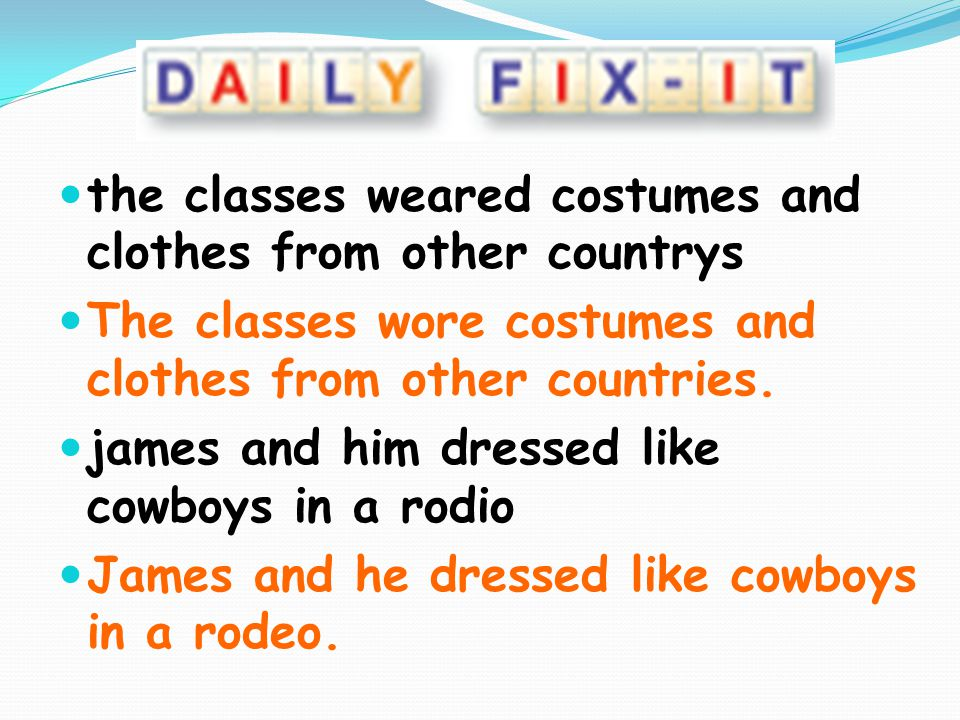 the classes weared costumes and clothes from other countrys The classes wore costumes and clothes from other countries. james and him dressed like cow