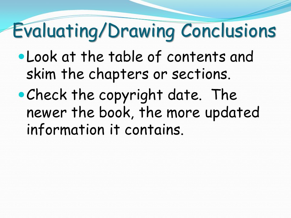 Evaluating/Drawing Conclusions Look at the table of contents and skim the chapters or sections. Check the copyright date. The newer the book, the more