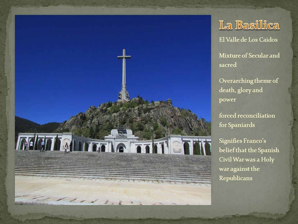 El Valle de Los Caidos Mixture of Secular and sacred Overarching theme of death, glory and power forced reconciliation for Spaniards Signifies Franco s belief that the Spanish Civil War was a Holy war against the Republicans