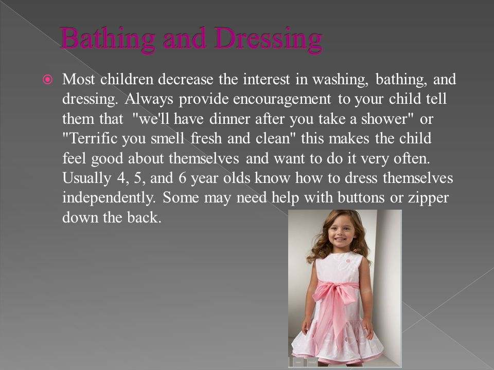 Most children decrease the interest in washing, bathing, and dressing. Always provide encouragement to your child tell them that