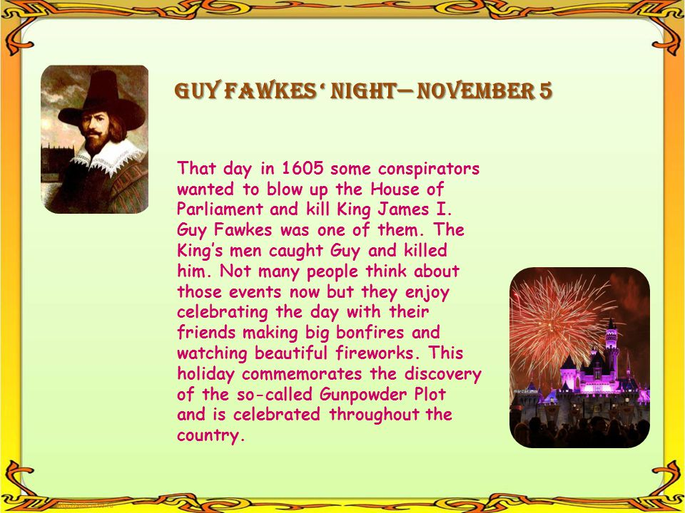 GUY FAWKES NIGHT NOVEMBER 5 That day in 1605 some conspirators wanted to blow up the House of Parliament and kill King James I. Guy Fawkes was one of