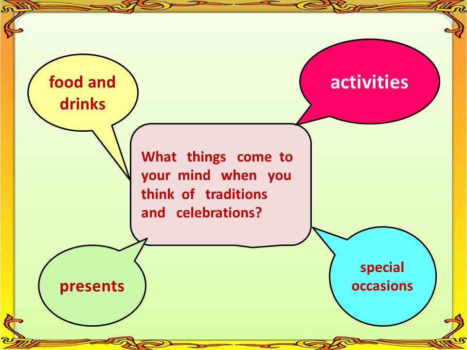 What things come to your mind when you think of traditions and celebrations? activities presents special occasions food and drinks