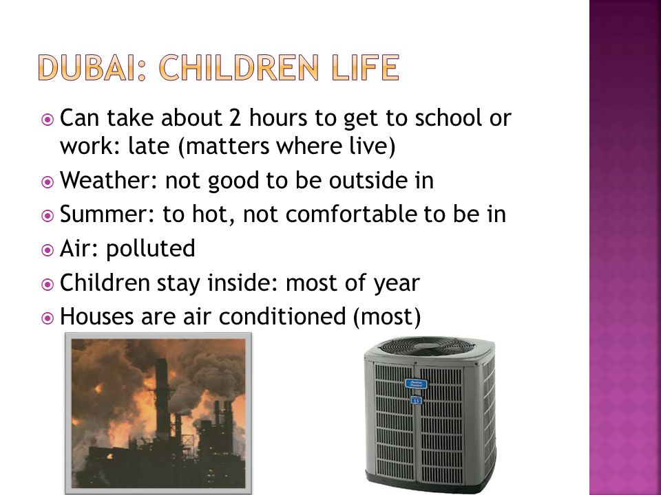 Can take about 2 hours to get to school or work: late (matters where live) Weather: not good to be outside in Summer: to hot, not comfortable to be in Air: polluted Children stay inside: most of year Houses are air conditioned (most)