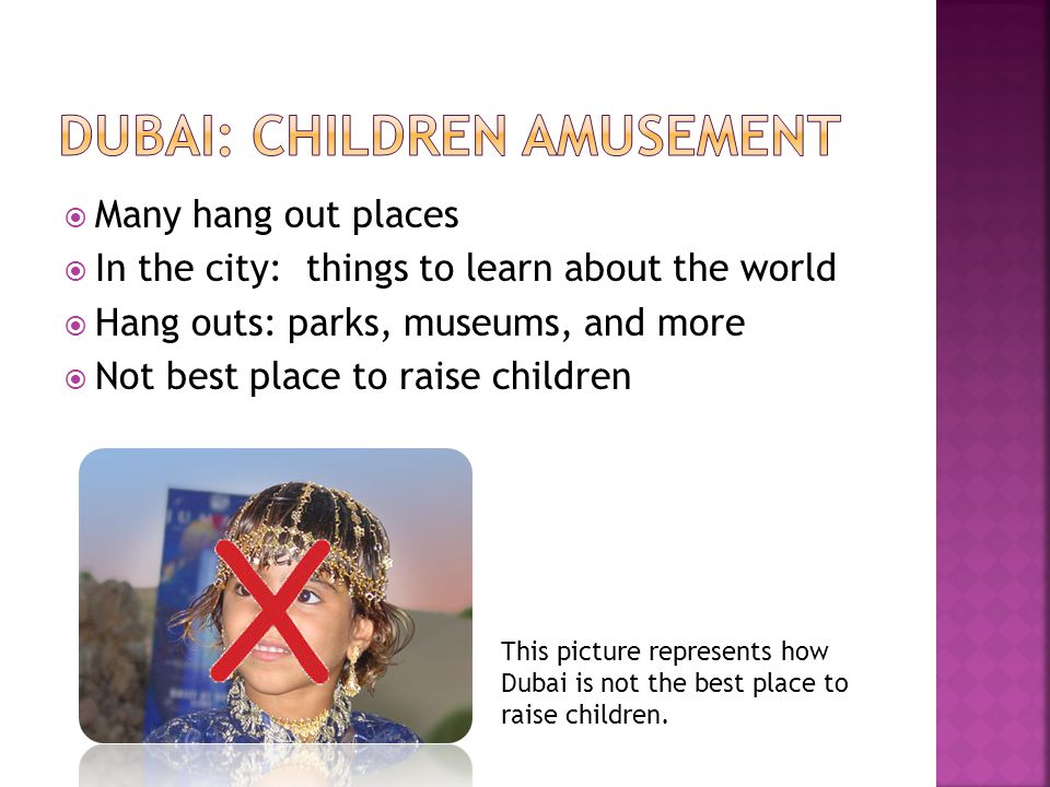 Many hang out places In the city: things to learn about the world Hang outs: parks, museums, and more Not best place to raise children This picture represents how Dubai is not the best place to raise children.