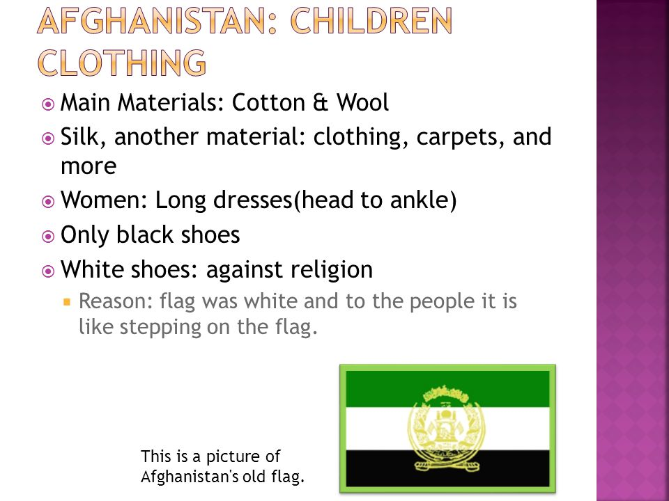 Main Materials: Cotton & Wool Silk, another material: clothing, carpets, and more Women: Long dresses(head to ankle) Only black shoes White shoes: against religion Reason: flag was white and to the people it is like stepping on the flag.