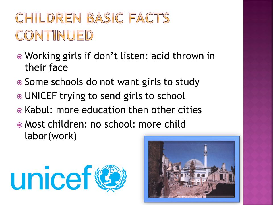 Working girls if dont listen: acid thrown in their face Some schools do not want girls to study UNICEF trying to send girls to school Kabul: more education then other cities Most children: no school: more child labor(work)